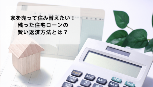 家を売って住み替えたい!残った住宅ローンの返済方法とは?